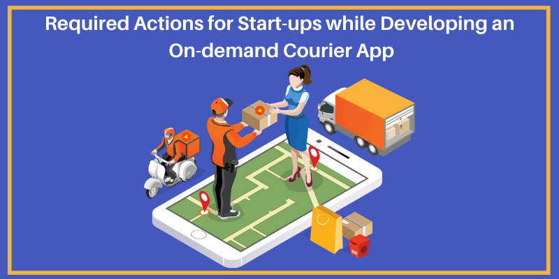 Required Actions for Start-ups while Developing an On-demand Courier App